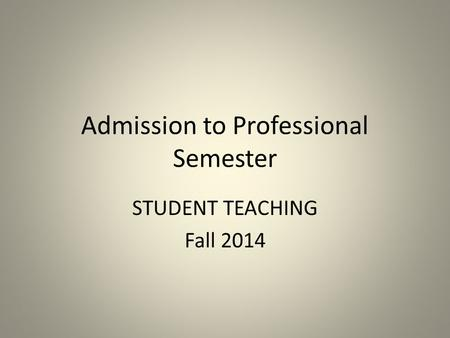 Admission to Professional Semester STUDENT TEACHING Fall 2014.