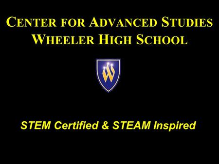 C ENTER FOR A DVANCED S TUDIES W HEELER H IGH S CHOOL STEM Certified & STEAM Inspired.