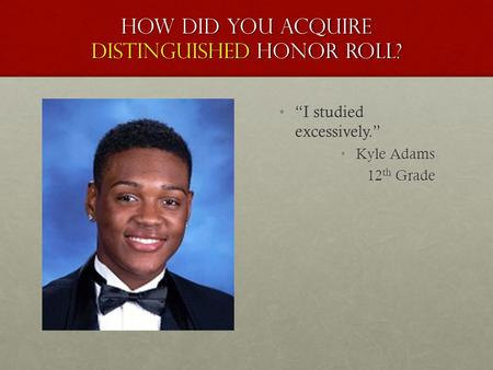 "How did you acquire distinguished honor roll? ""I studied excessively."" Kyle Adams 12 th Grade."
