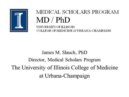 James M. Slauch, PhD Director, Medical Scholars Program The University of Illinois College of Medicine at Urbana-Champaign.