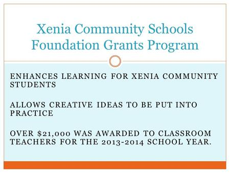 ENHANCES LEARNING FOR XENIA COMMUNITY STUDENTS ALLOWS CREATIVE IDEAS TO BE PUT INTO PRACTICE OVER $21,000 WAS AWARDED TO CLASSROOM TEACHERS FOR THE 2013-2014.