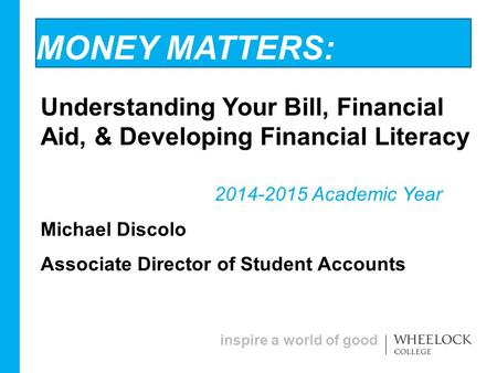 Inspire a world of good MONEY MATTERS: Understanding Your Bill, Financial Aid, & Developing Financial Literacy 2014-2015 Academic Year Michael Discolo.