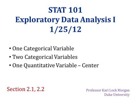 STAT 101 Exploratory Data Analysis I 1/25/12 One Categorical Variable Two Categorical Variables One Quantitative Variable – Center Section 2.1, 2.2 Professor.