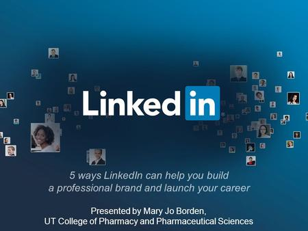 5 ways LinkedIn can help you build a professional brand and launch your career Presented by Mary Jo Borden, UT College of Pharmacy and Pharmaceutical Sciences.
