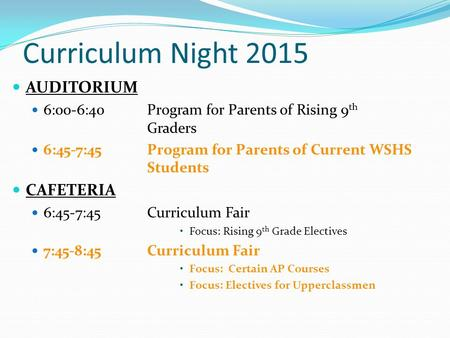 Curriculum Night 2015 AUDITORIUM 6:00-6:40Program for Parents of Rising 9 th Graders 6:45-7:45Program for Parents of Current WSHS Students CAFETERIA 6:45-7:45.
