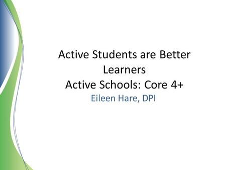 Active Students are Better Learners Active Schools: Core 4+