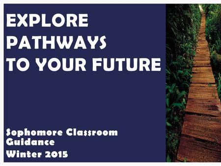 Sophomore Classroom Guidance Winter 2015 EXPLORE PATHWAYS TO YOUR FUTURE.