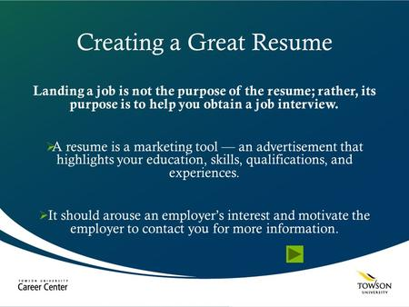 Creating a Great Resume Landing a job is not the purpose of the resume; rather, its purpose is to help you obtain a job interview.  A resume is a marketing.