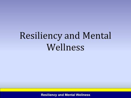 Resiliency and Mental Wellness. Resilience the ability to personally or professionally succeed despite adversity; coping effectively with difficulties.