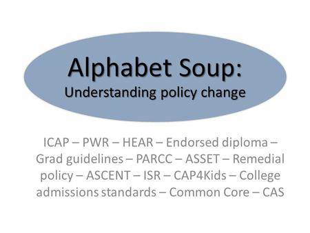 Alphabet Soup: Understanding policy change ICAP – PWR – HEAR – Endorsed diploma – Grad guidelines – PARCC – ASSET – Remedial policy – ASCENT – ISR – CAP4Kids.