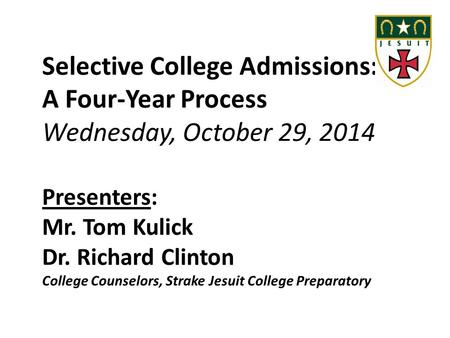 Selective College Admissions: A Four-Year Process Wednesday, October 29, 2014 Presenters: Mr. Tom Kulick Dr. Richard Clinton College Counselors, Strake.