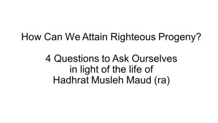 How Can We Attain Righteous Progeny? 4 Questions to Ask Ourselves in light of the life of Hadhrat Musleh Maud (ra)