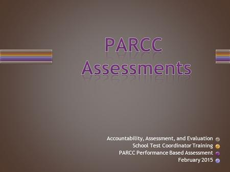 Accountability, Assessment, and Evaluation School Test Coordinator Training PARCC Performance Based Assessment February 2015.