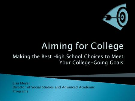 Making the Best High School Choices to Meet Your College-Going Goals Lisa Meyer Director of Social Studies and Advanced Academic Programs.