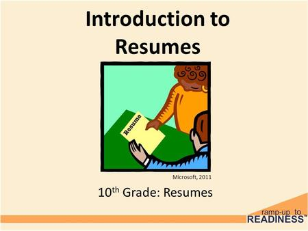 Introduction to Resumes 10 th Grade: Resumes Microsoft, 2011.