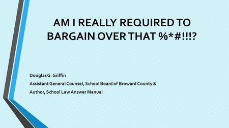AM I REALLY REQUIRED TO BARGAIN OVER THAT %*#!!!? Douglas G. Griffin Assistant General Counsel, School Board of Broward County & Author, School Law Answer.