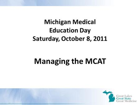 Michigan Medical Education Day Saturday, October 8, 2011 Managing the MCAT.