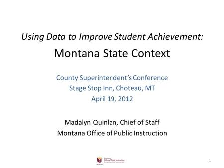Using Data to Improve Student Achievement: Montana State Context County Superintendent's Conference Stage Stop Inn, Choteau, MT April 19, 2012 Madalyn.