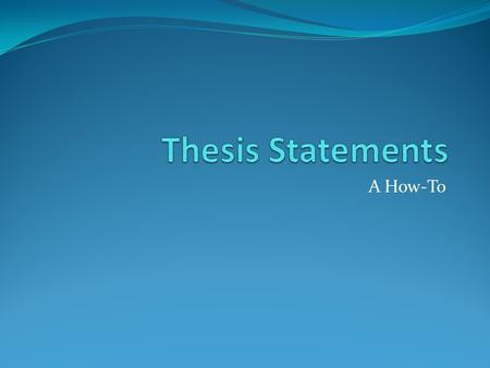Thesis Statements A How-To.