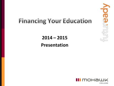 2014 – 2015 Presentation. FINANCING YOUR EDUCATION - AGENDA Welcome and introductions Financial support available for students ‒30% Off Ontario Tuition.