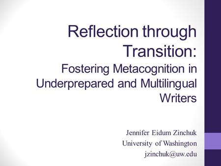 Reflection through Transition: Fostering Metacognition in Underprepared and Multilingual Writers Jennifer Eidum Zinchuk University of Washington