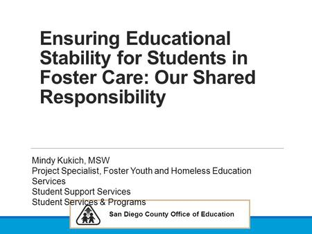 Ensuring Educational Stability for Students in Foster Care: Our Shared Responsibility Mindy Kukich, MSW Project Specialist, Foster Youth and Homeless Education.