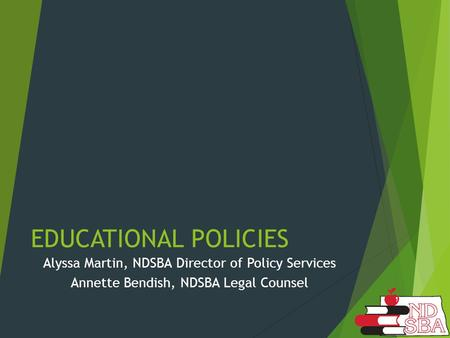 EDUCATIONAL POLICIES Alyssa Martin, NDSBA Director of Policy Services Annette Bendish, NDSBA Legal Counsel.