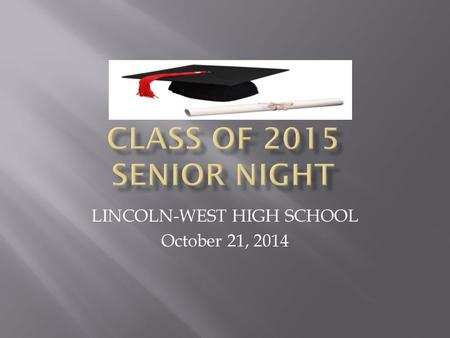 LINCOLN-WEST HIGH SCHOOL October 21, 2014.  GOALS for SENIOR Information Night:  Meet the Lincoln-West Staff and Partners assisting with Senior Planning.
