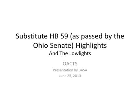 Substitute HB 59 (as passed by the Ohio Senate) Highlights And The Lowlights OACTS Presentation by BASA June 25, 2013.