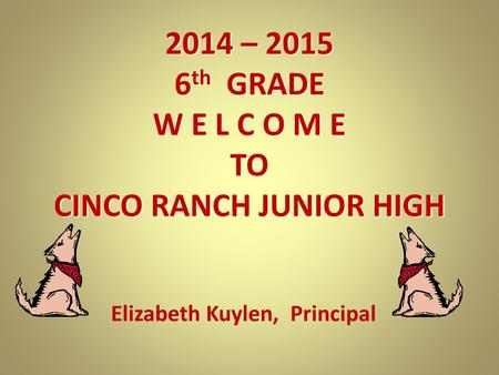 2014 – 2015 6 th GRADE W E L C O M E TO CINCO RANCH JUNIOR HIGH Elizabeth Kuylen, Principal.