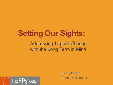 Kathy Booth Executive Director Addressing Urgent Change with the Long Term in Mind Setting Our Sights: