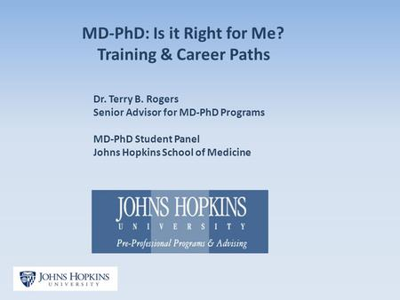 MD-PhD: Is it Right for Me? Training & Career Paths Dr. Terry B. Rogers Senior Advisor for MD-PhD Programs MD-PhD Student Panel Johns Hopkins School of.