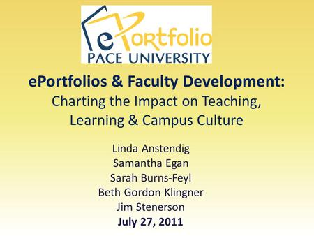EPortfolios & Faculty Development: Charting the Impact on Teaching, Learning & Campus Culture Linda Anstendig Samantha Egan Sarah Burns-Feyl Beth Gordon.