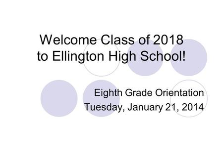 Welcome Class of 2018 to Ellington High School! Eighth Grade Orientation Tuesday, January 21, 2014.
