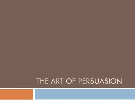 THE ART OF PERSUASION. The goal of persuasive rhetoric is to establish a fact, encourage an audience to accept a belief or an opinion, or to convince.
