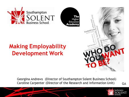 Making Employability Development Work Georgina Andrews (Director of Southampton Solent Business School) Caroline Carpenter (Director of the Research and.