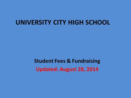 Student Fees & Fundraising Updated: August 28, 2014 UNIVERSITY CITY HIGH SCHOOL.