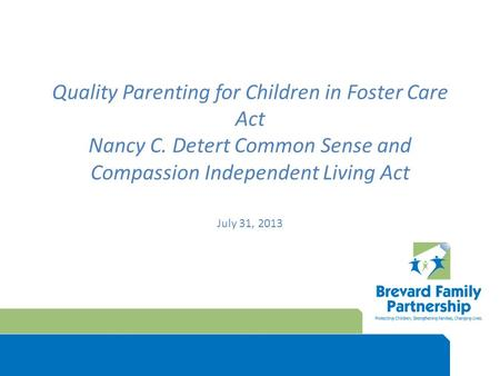 Quality Parenting for Children in Foster Care Act Nancy C. Detert Common Sense and Compassion Independent Living Act July 31, 2013.