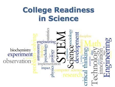 College Readiness in Science. What courses should students take? 4 years of English 4 years of Science – Physics – Chemistry with lab 4+ years of Math.