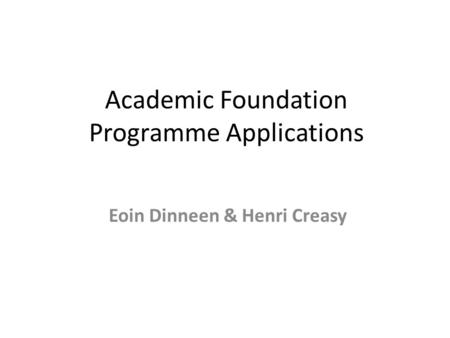 Academic Foundation Programme Applications Eoin Dinneen & Henri Creasy.