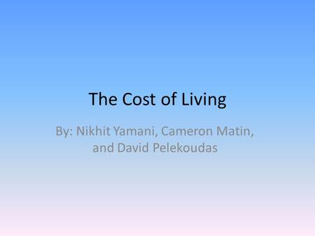 The Cost of Living By: Nikhit Yamani, Cameron Matin, and David Pelekoudas.