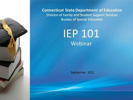 IEP 101 Webinar September 2012 Connecticut State Department of Education Division of Family and Student Support Services Bureau of Special Education.