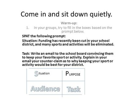 Come in and sit down quietly. Warm-up: 1.In your groups, try to fill in the boxes based on the prompt below. SPAT the following prompt: Situation: Funding.