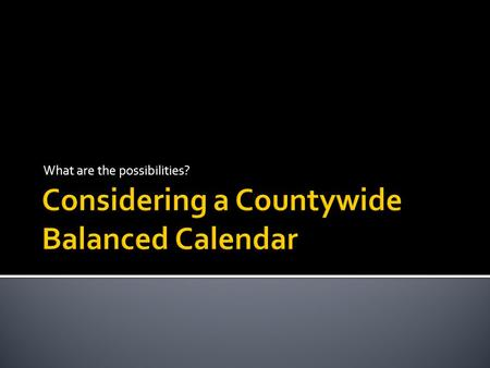 What are the possibilities?.  A balanced school calendar more evenly distributes the days students are currently attending school and the days they are.