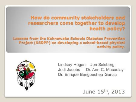 How do community stakeholders and researchers come together to develop health policy? Lessons from the Kahnawake Schools Diabetes Prevention Project (KSDPP)