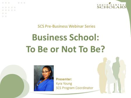 Business School: To Be or Not To Be? SCS Pre-Business Webinar Series Presenter: Kyra Young SCS Program Coordinator.