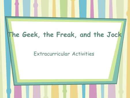 The Geek, the Freak, and the Jock Extracurricular Activities.
