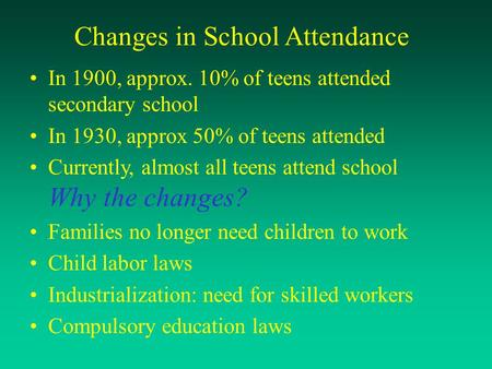 Changes in School Attendance In 1900, approx. 10% of teens attended secondary school In 1930, approx 50% of teens attended Currently, almost all teens.