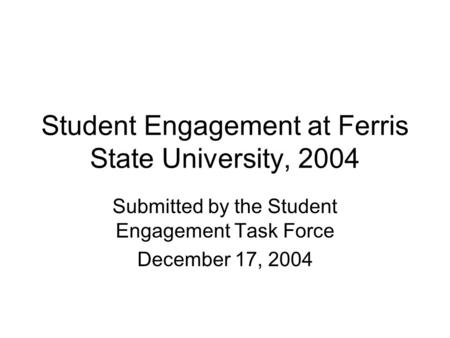 Student Engagement at Ferris State University, 2004 Submitted by the Student Engagement Task Force December 17, 2004.