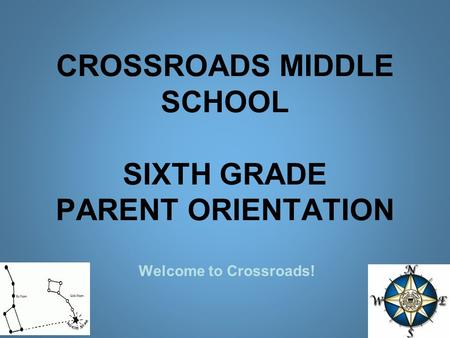 CROSSROADS MIDDLE SCHOOL SIXTH GRADE PARENT ORIENTATION Welcome to Crossroads!